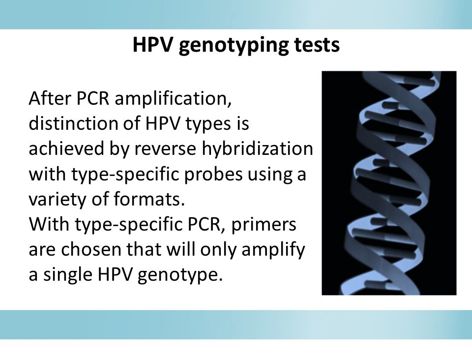 HPV genotyping tests After PCR amplification, distinction of HPV types is achieved by reverse hybridization with type-specific probes using a variety of formats.