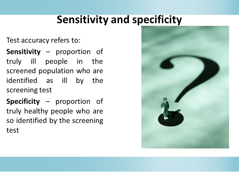 Sensitivity and specificity Test accuracy refers to: Sensitivity – proportion of truly ill people in the screened population who are identified as ill by the screening test Specificity – proportion of truly healthy people who are so identified by the screening test