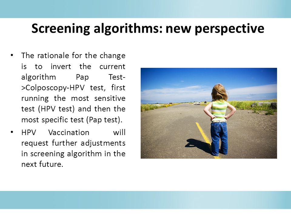 Screening algorithms: new perspective The rationale for the change is to invert the current algorithm Pap Test- >Colposcopy-HPV test, first running th
