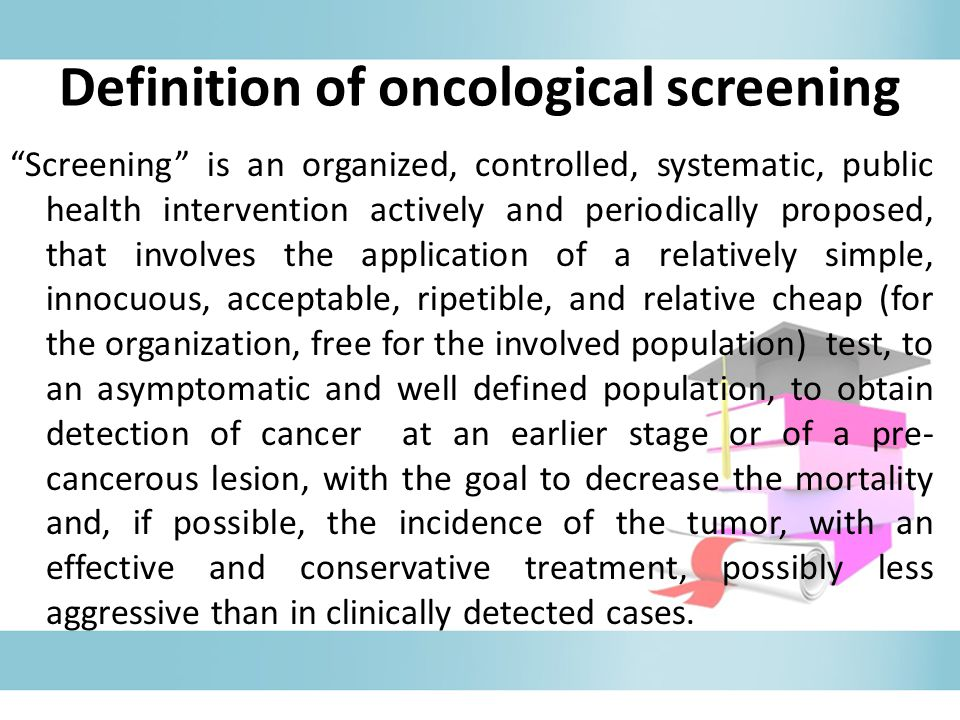 Screening is an organized, controlled, systematic, public health intervention actively and periodically proposed, that involves the application of a relatively simple, innocuous, acceptable, ripetible, and relative cheap (for the organization, free for the involved population) test, to an asymptomatic and well defined population, to obtain detection of cancer at an earlier stage or of a pre- cancerous lesion, with the goal to decrease the mortality and, if possible, the incidence of the tumor, with an effective and conservative treatment, possibly less aggressive than in clinically detected cases.