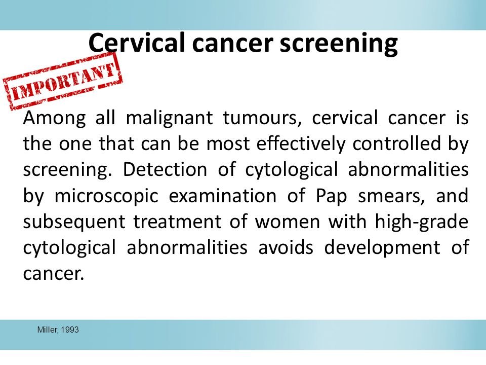 Cervical cancer screening Among all malignant tumours, cervical cancer is the one that can be most effectively controlled by screening.