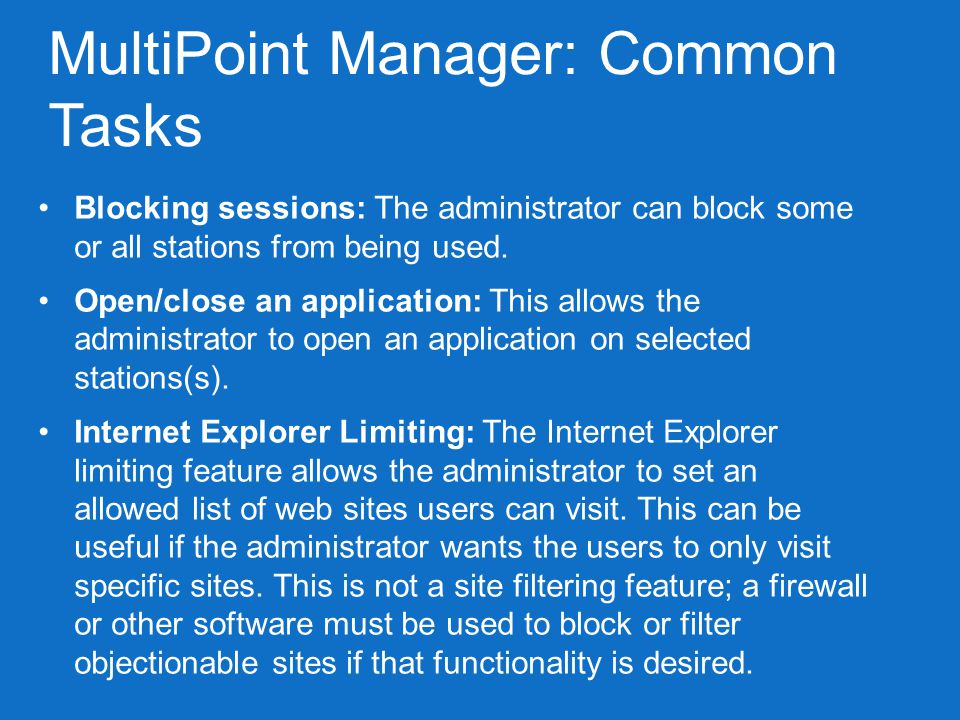 WINDOWS MULTIPOINT MANAGER 2011 Management Features Lock Student Stations Log students on/off View Students Manage Websites Open/Close applications Communicate w/ students via Multipoint Manager Auto Log On Project Host/Student stations Identify/suspend stations Rename Stations * source: http://www.microsoft.com/windows/multipoint/learn-more.aspx#Top10