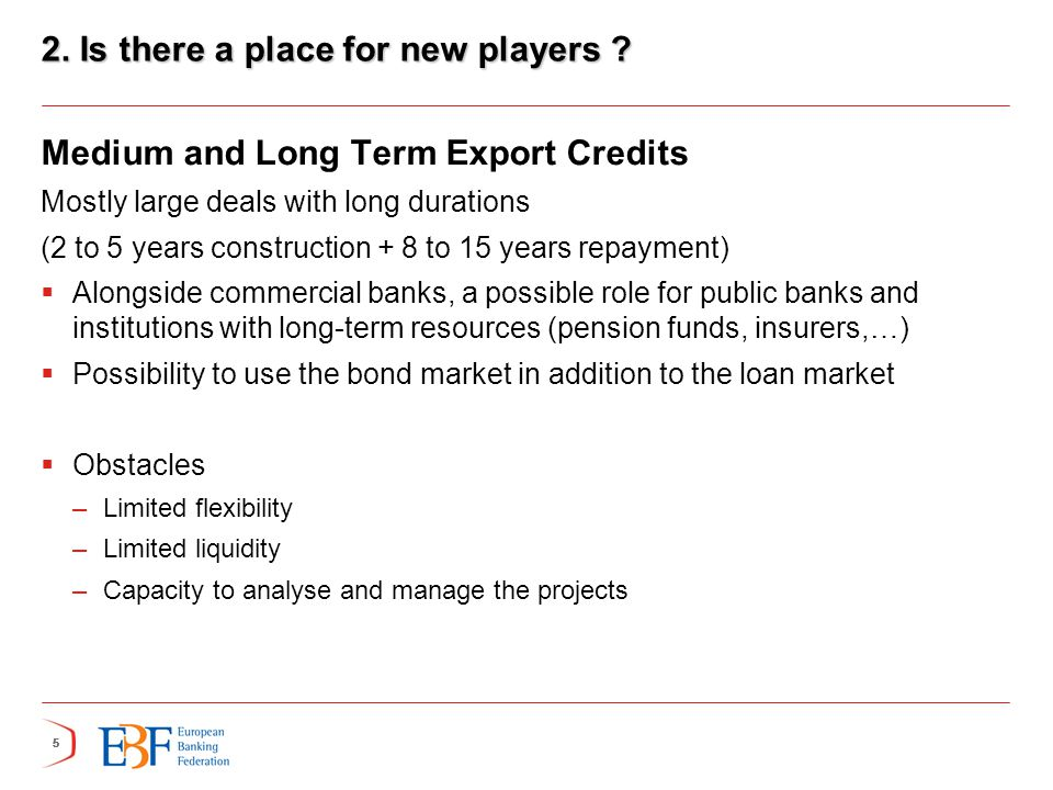 555 2. Is there a place for new players ? Medium and Long Term Export Credits Mostly large deals with long durations (2 to 5 years construction + 8 to