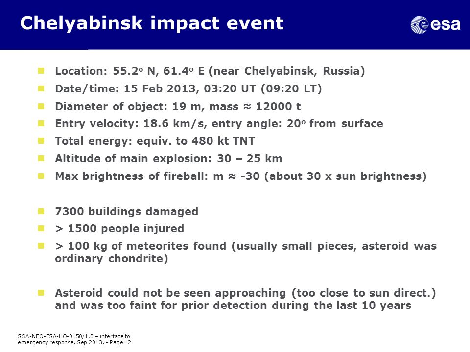 Chelyabinsk impact event SSA-NEO-ESA-HO-0150/1.0 – interface to emergency response, Sep 2013, - Page 12 Location: 55.2 o N, 61.4 o E (near Chelyabinsk, Russia) Date/time: 15 Feb 2013, 03:20 UT (09:20 LT) Diameter of object: 19 m, mass ≈ 12000 t Entry velocity: 18.6 km/s, entry angle: 20 o from surface Total energy: equiv.