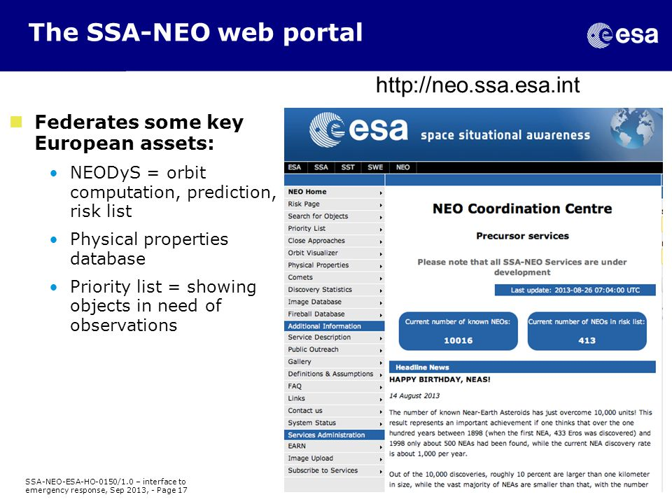 The SSA-NEO web portal Federates some key European assets: NEODyS = orbit computation, prediction, risk list Physical properties database Priority list = showing objects in need of observations http://neo.ssa.esa.int SSA-NEO-ESA-HO-0150/1.0 – interface to emergency response, Sep 2013, - Page 17