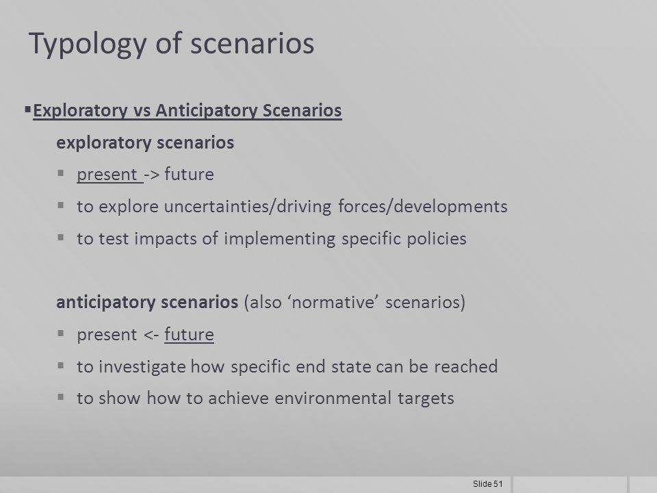Slide 51 Typology of scenarios  Exploratory vs Anticipatory Scenarios exploratory scenarios  present -> future  to explore uncertainties/driving forces/developments  to test impacts of implementing specific policies anticipatory scenarios (also 'normative' scenarios)  present <- future  to investigate how specific end state can be reached  to show how to achieve environmental targets