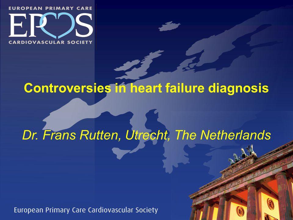 Controversies in heart failure diagnosis Dr. Frans Rutten, Utrecht, The Netherlands