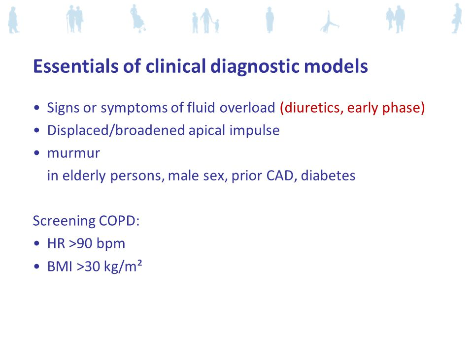 Essentials of clinical diagnostic models Signs or symptoms of fluid overload (diuretics, early phase) Displaced/broadened apical impulse murmur in elderly persons, male sex, prior CAD, diabetes Screening COPD: HR >90 bpm BMI >30 kg/m²