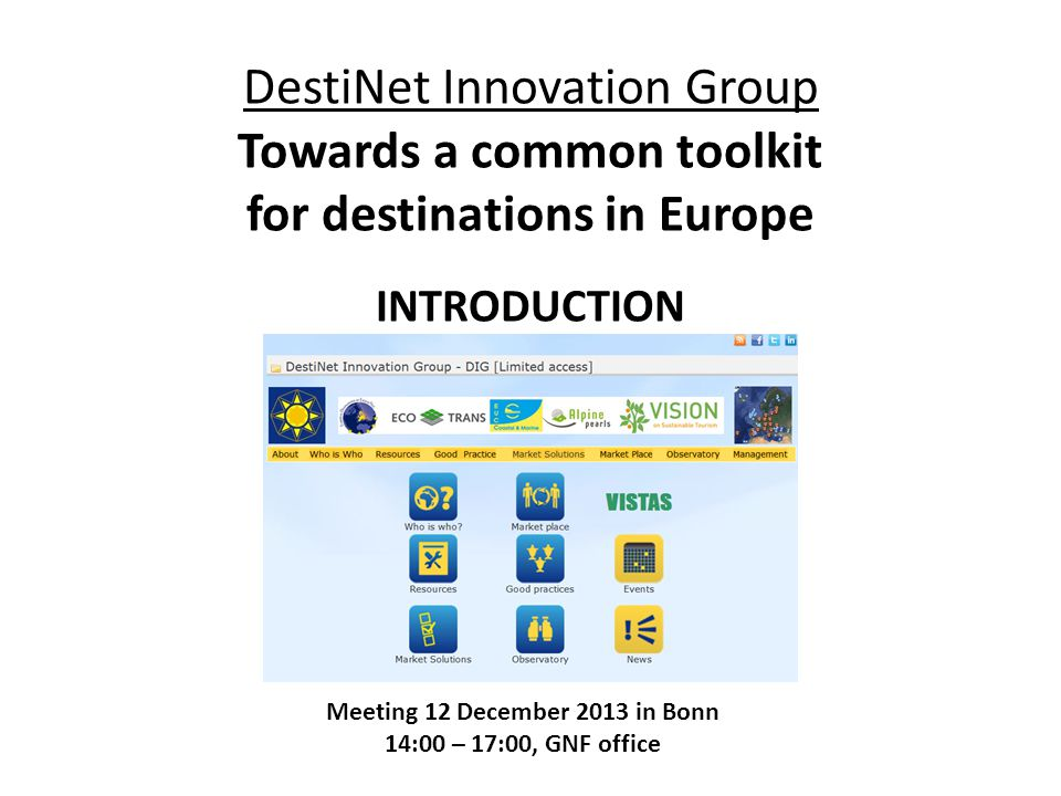 Global standard for destinations European criteria and indicators Destination types (coastal, etc) Research, Knowledge networking Education & Training Consulting Awarding Certification Market access Marketing Monitoring ECOTRANS/DIG: DestiNet for Destinations  12 Dec meeting: Bringing services and tools together (v2-hh) GSTC GSTR DIG networks TKIC, Topics info tool online selfcheck, courses Ecotrans experts, other VISTAS Travelife, Green Globe, CSR Tourism, GKey Market Place, Atlas of Excellence GreenHopping, GDV, BookDiff, Tour Op's GSTR, Eye on Earth TOOLS SERVICES