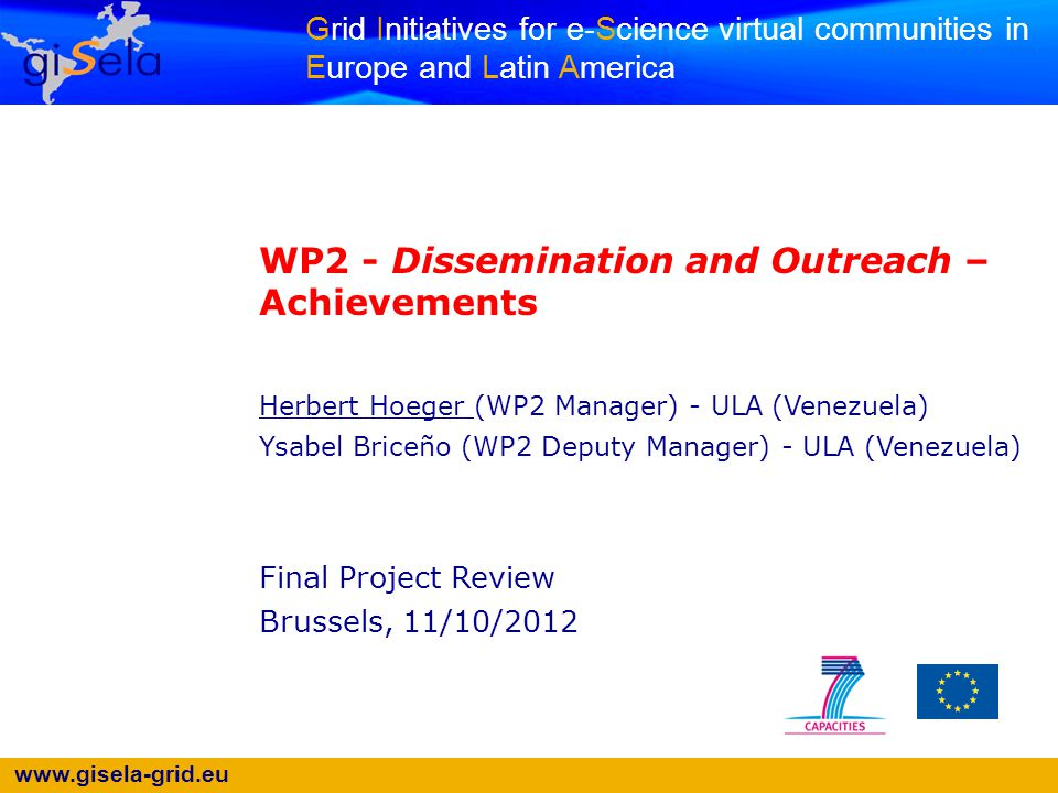 www.gisela-grid.eu Grid Initiatives for e-Science virtual communities in Europe and Latin America WP2 - Dissemination and Outreach – Achievements Herbert Hoeger (WP2 Manager) - ULA (Venezuela) Ysabel Briceño (WP2 Deputy Manager) - ULA (Venezuela) Final Project Review Brussels, 11/10/2012