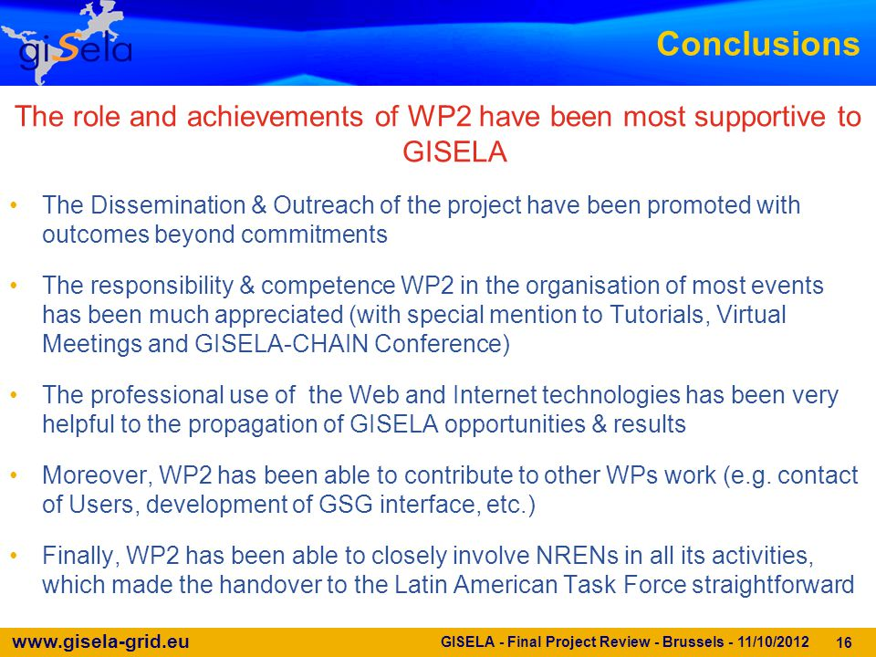 www.gisela-grid.eu Conclusions The role and achievements of WP2 have been most supportive to GISELA The Dissemination & Outreach of the project have been promoted with outcomes beyond commitments The responsibility & competence WP2 in the organisation of most events has been much appreciated (with special mention to Tutorials, Virtual Meetings and GISELA-CHAIN Conference) The professional use of the Web and Internet technologies has been very helpful to the propagation of GISELA opportunities & results Moreover, WP2 has been able to contribute to other WPs work (e.g.