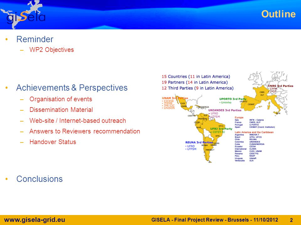 www.gisela-grid.eu 2 Reminder –WP2 Objectives Achievements & Perspectives –Organisation of events –Dissemination Material –Web-site / Internet-based outreach –Answers to Reviewers recommendation –Handover Status Conclusions Outline GISELA - Final Project Review - Brussels - 11/10/2012