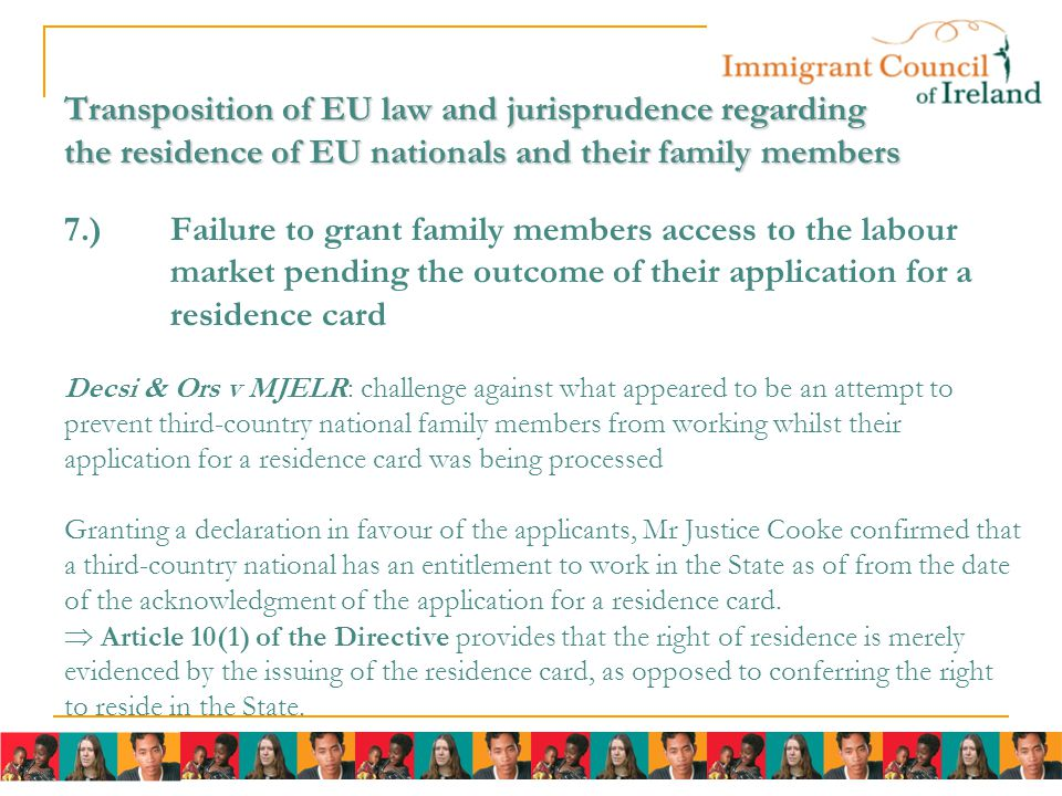 Transposition of EU law and jurisprudence regarding the residence of EU nationals and their family members Transposition of EU law and jurisprudence regarding the residence of EU nationals and their family members 7.)Failure to grant family members access to the labour market pending the outcome of their application for a residence card Decsi & Ors v MJELR: challenge against what appeared to be an attempt to prevent third-country national family members from working whilst their application for a residence card was being processed Granting a declaration in favour of the applicants, Mr Justice Cooke confirmed that a third-country national has an entitlement to work in the State as of from the date of the acknowledgment of the application for a residence card.