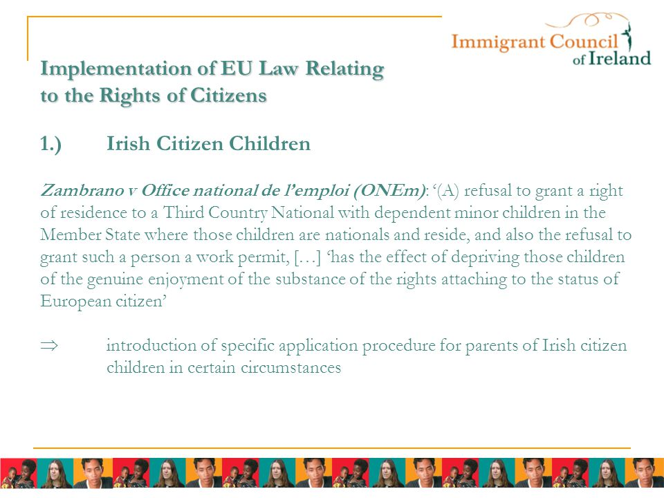 Implementation of EU Law Relating to the Rights of Citizens Implementation of EU Law Relating to the Rights of Citizens 1.)Irish Citizen Children Zambrano v Office national de l'emploi (ONEm): '(A) refusal to grant a right of residence to a Third Country National with dependent minor children in the Member State where those children are nationals and reside, and also the refusal to grant such a person a work permit, […] 'has the effect of depriving those children of the genuine enjoyment of the substance of the rights attaching to the status of European citizen'  introduction of specific application procedure for parents of Irish citizen children in certain circumstances