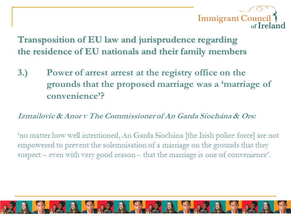 Transposition of EU law and jurisprudence regarding the residence of EU nationals and their family members Transposition of EU law and jurisprudence regarding the residence of EU nationals and their family members 3.)Power of arrest arrest at the registry office on the grounds that the proposed marriage was a 'marriage of convenience'.