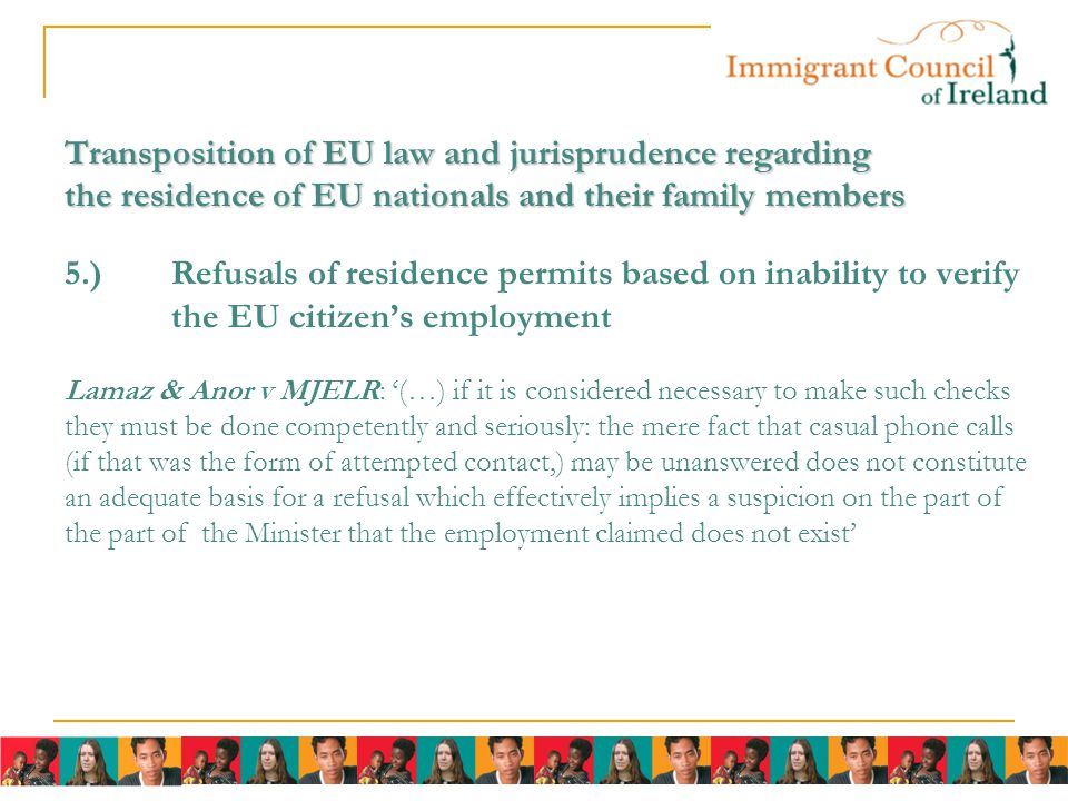 Transposition of EU law and jurisprudence regarding the residence of EU nationals and their family members Transposition of EU law and jurisprudence regarding the residence of EU nationals and their family members 5.)Refusals of residence permits based on inability to verify the EU citizen's employment Lamaz & Anor v MJELR: '(…) if it is considered necessary to make such checks they must be done competently and seriously: the mere fact that casual phone calls (if that was the form of attempted contact,) may be unanswered does not constitute an adequate basis for a refusal which effectively implies a suspicion on the part of the part of the Minister that the employment claimed does not exist'