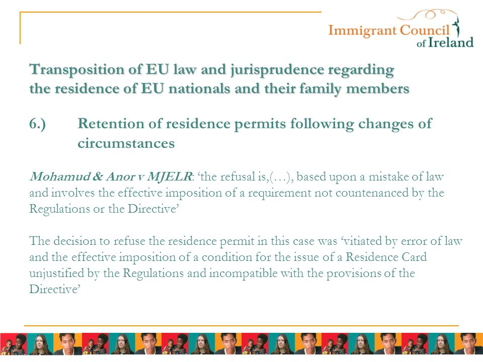 Transposition of EU law and jurisprudence regarding the residence of EU nationals and their family members Transposition of EU law and jurisprudence regarding the residence of EU nationals and their family members 6.)Retention of residence permits following changes of circumstances Mohamud & Anor v MJELR: 'the refusal is,(…), based upon a mistake of law and involves the effective imposition of a requirement not countenanced by the Regulations or the Directive' The decision to refuse the residence permit in this case was 'vitiated by error of law and the effective imposition of a condition for the issue of a Residence Card unjustified by the Regulations and incompatible with the provisions of the Directive'