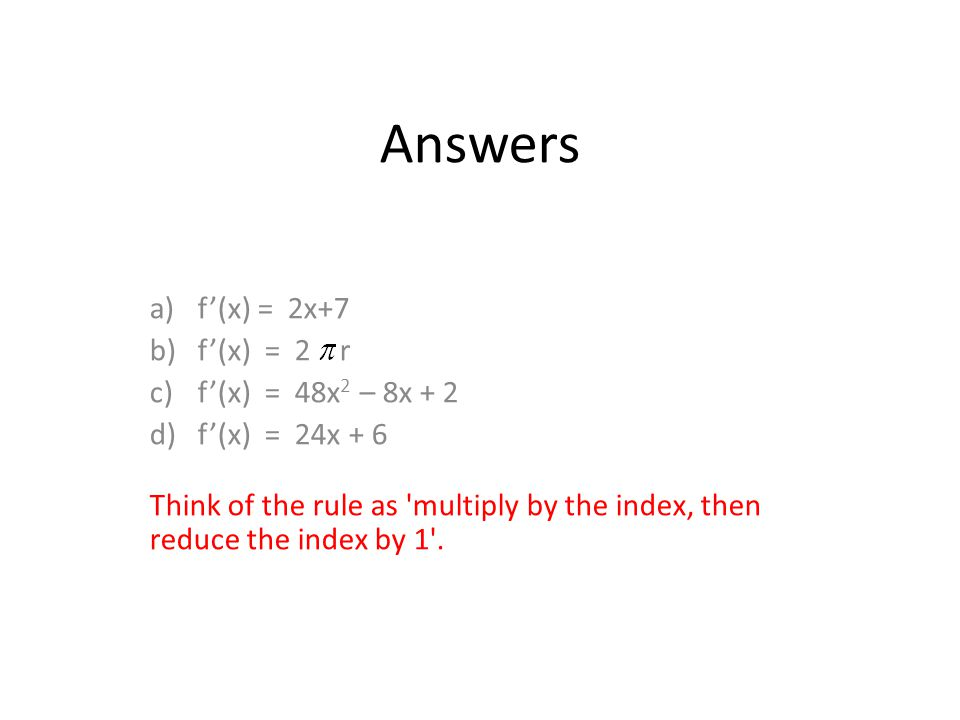 Answers a)f'(x) = 2x+7 b)f'(x) = 2 r c)f'(x) = 48x 2 – 8x + 2 d)f'(x) = 24x + 6 Think of the rule as multiply by the index, then reduce the index by 1 .