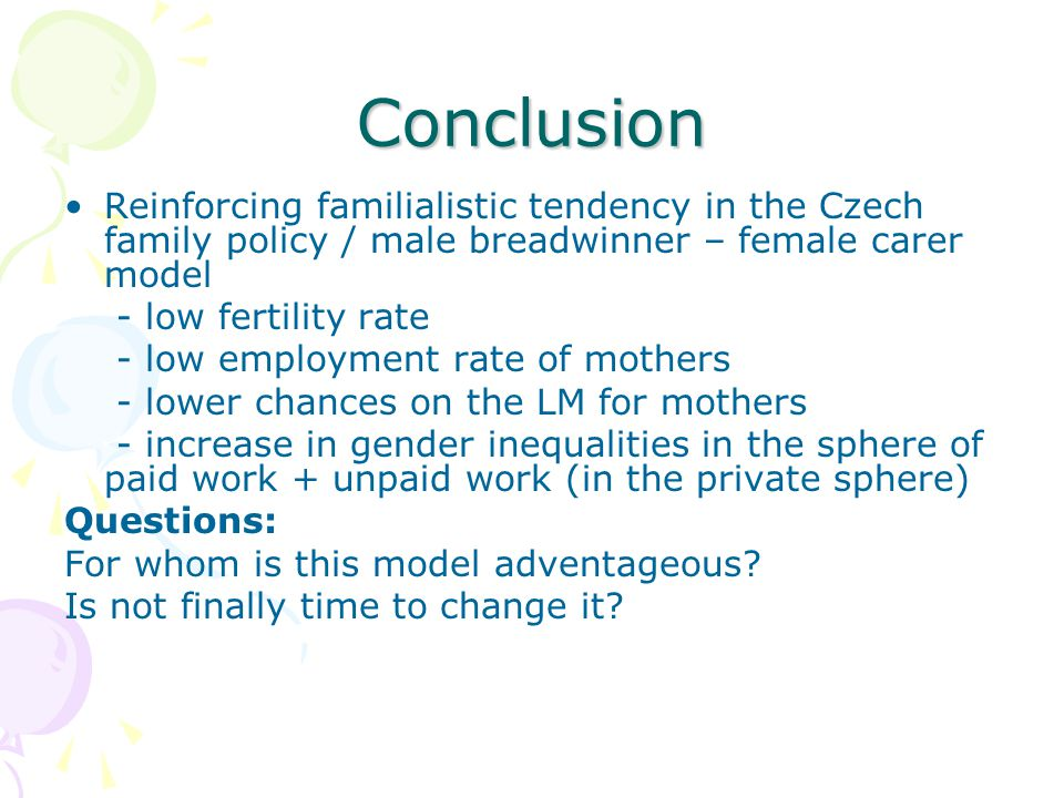 Conclusion Reinforcing familialistic tendency in the Czech family policy / male breadwinner – female carer model - low fertility rate - low employment
