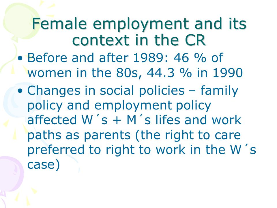 Female employment and its context in the CR Before and after 1989: 46 % of women in the 80s, 44.3 % in 1990 Changes in social policies – family policy and employment policy affected W´s + M´s lifes and work paths as parents (the right to care preferred to right to work in the W´s case)
