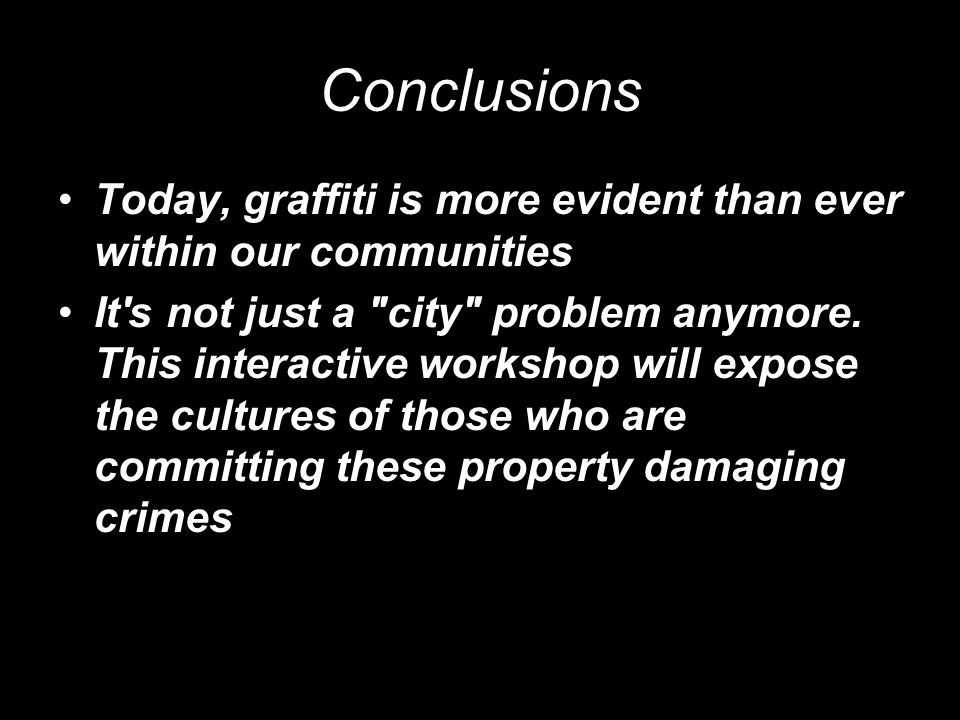 Conclusions Today, graffiti is more evident than ever within our communities It s not just a city problem anymore.