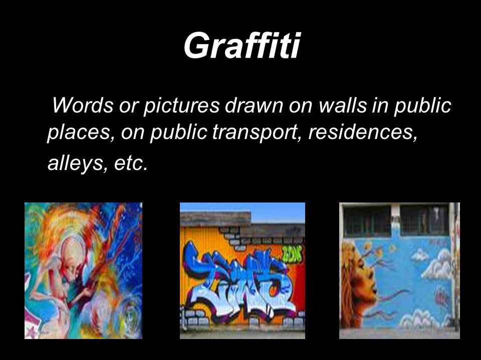 Graffiti Words or pictures drawn on walls in public places, on public transport, residences, alleys, etc.
