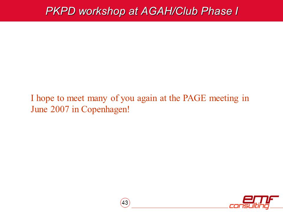 43 PKPD workshop at AGAH/Club Phase I I hope to meet many of you again at the PAGE meeting in June 2007 in Copenhagen!