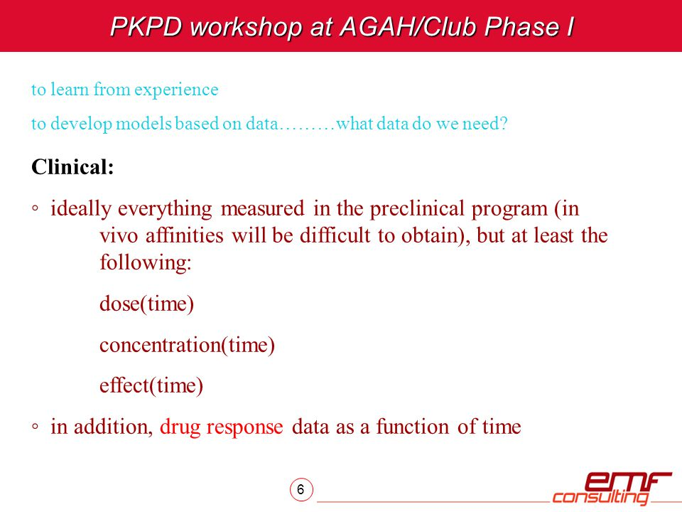 6 PKPD workshop at AGAH/Club Phase I to learn from experience to develop models based on data………what data do we need? Clinical: ◦ ideally everything m