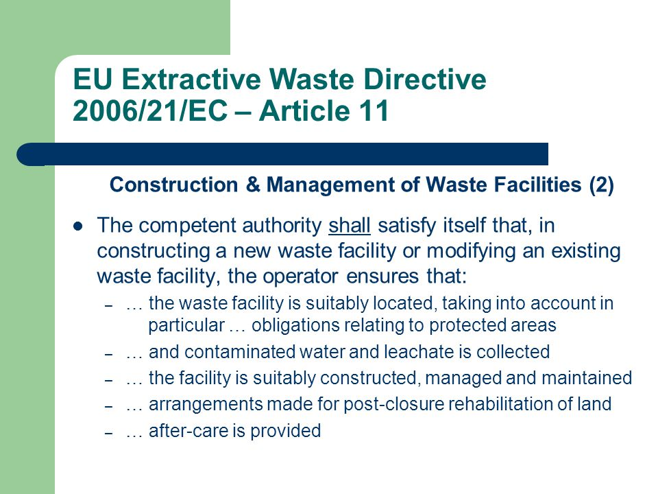 Construction & Management of Waste Facilities (2) The competent authority shall satisfy itself that, in constructing a new waste facility or modifying an existing waste facility, the operator ensures that: – … the waste facility is suitably located, taking into account in particular … obligations relating to protected areas – … and contaminated water and leachate is collected – … the facility is suitably constructed, managed and maintained – … arrangements made for post-closure rehabilitation of land – … after-care is provided EU Extractive Waste Directive 2006/21/EC – Article 11