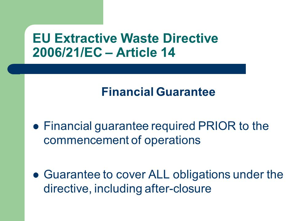 EU Extractive Waste Directive 2006/21/EC – Article 14 Financial Guarantee Financial guarantee required PRIOR to the commencement of operations Guarantee to cover ALL obligations under the directive, including after-closure