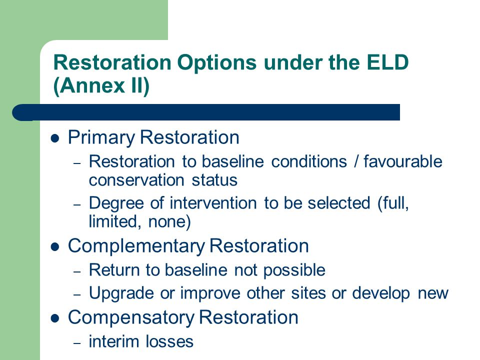 Restoration Options under the ELD (Annex II) Primary Restoration – Restoration to baseline conditions / favourable conservation status – Degree of intervention to be selected (full, limited, none) Complementary Restoration – Return to baseline not possible – Upgrade or improve other sites or develop new Compensatory Restoration – interim losses