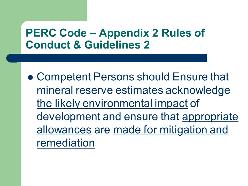 PERC Code – Appendix 2 Rules of Conduct & Guidelines 2 Competent Persons should Ensure that mineral reserve estimates acknowledge the likely environmental impact of development and ensure that appropriate allowances are made for mitigation and remediation
