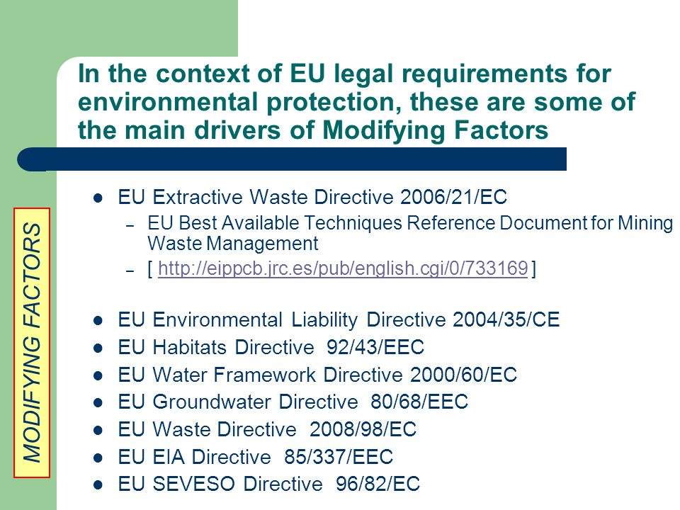 In the context of EU legal requirements for environmental protection, these are some of the main drivers of Modifying Factors EU Extractive Waste Directive 2006/21/EC – EU Best Available Techniques Reference Document for Mining Waste Management – [ http://eippcb.jrc.es/pub/english.cgi/0/733169 ]http://eippcb.jrc.es/pub/english.cgi/0/733169 EU Environmental Liability Directive 2004/35/CE EU Habitats Directive 92/43/EEC EU Water Framework Directive 2000/60/EC EU Groundwater Directive 80/68/EEC EU Waste Directive 2008/98/EC EU EIA Directive 85/337/EEC EU SEVESO Directive 96/82/EC MODIFYING FACTORS
