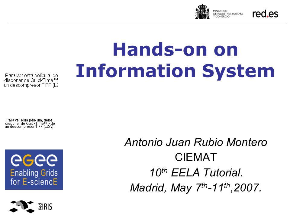 Hands-on on Information System Antonio Juan Rubio Montero CIEMAT 10 th EELA Tutorial.