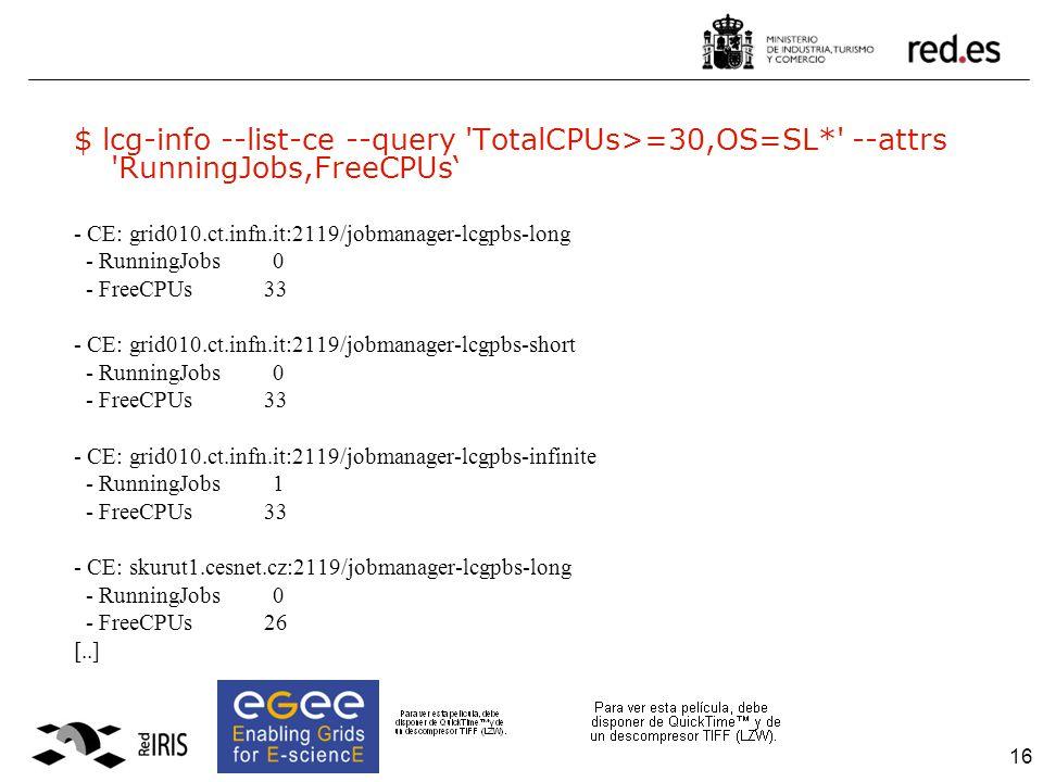 16 $ lcg-info --list-ce --query TotalCPUs>=30,OS=SL* --attrs RunningJobs,FreeCPUs' - CE: grid010.ct.infn.it:2119/jobmanager-lcgpbs-long - RunningJobs 0 - FreeCPUs 33 - CE: grid010.ct.infn.it:2119/jobmanager-lcgpbs-short - RunningJobs 0 - FreeCPUs 33 - CE: grid010.ct.infn.it:2119/jobmanager-lcgpbs-infinite - RunningJobs 1 - FreeCPUs 33 - CE: skurut1.cesnet.cz:2119/jobmanager-lcgpbs-long - RunningJobs 0 - FreeCPUs 26 [..]