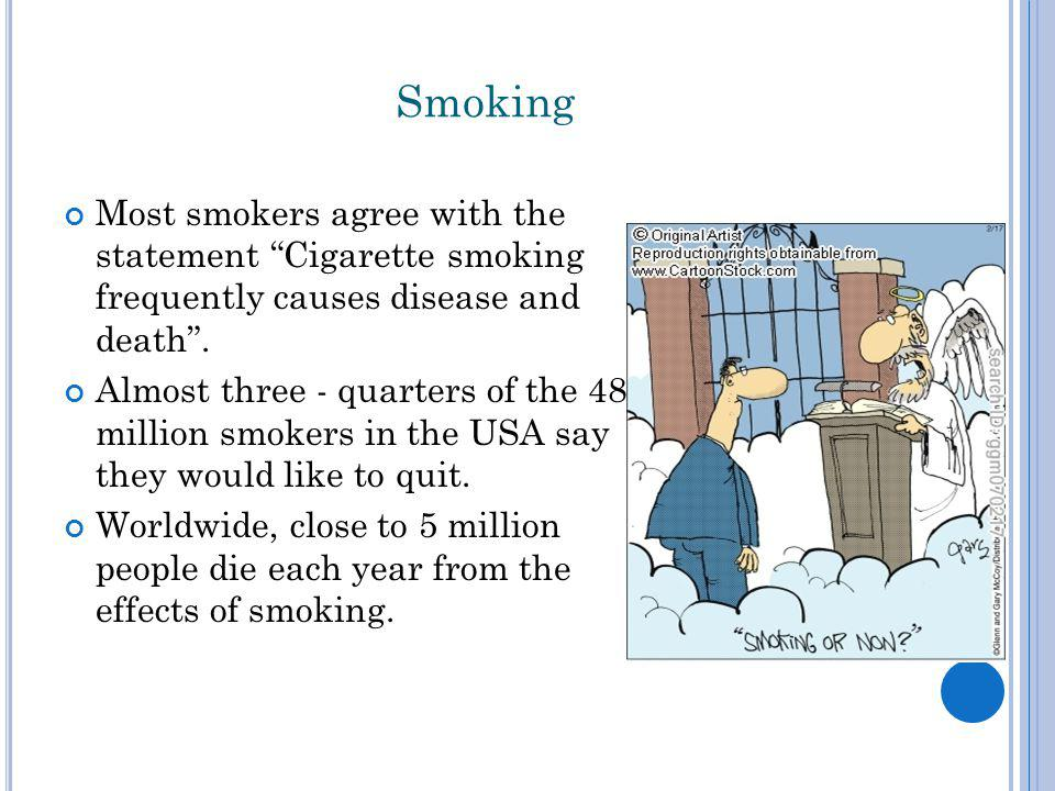 Smoking Most smokers agree with the statement Cigarette smoking frequently causes disease and death .