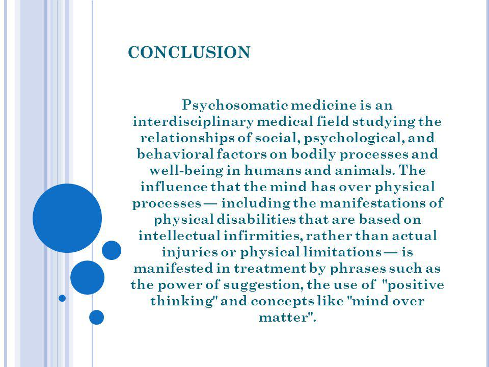 CONCLUSION Psychosomatic medicine is an interdisciplinary medical field studying the relationships of social, psychological, and behavioral factors on bodily processes and well-being in humans and animals.