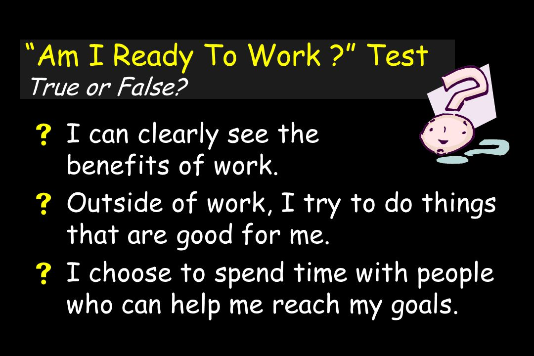 Am I Ready To Work Test True or False.  I can clearly see the benefits of work.