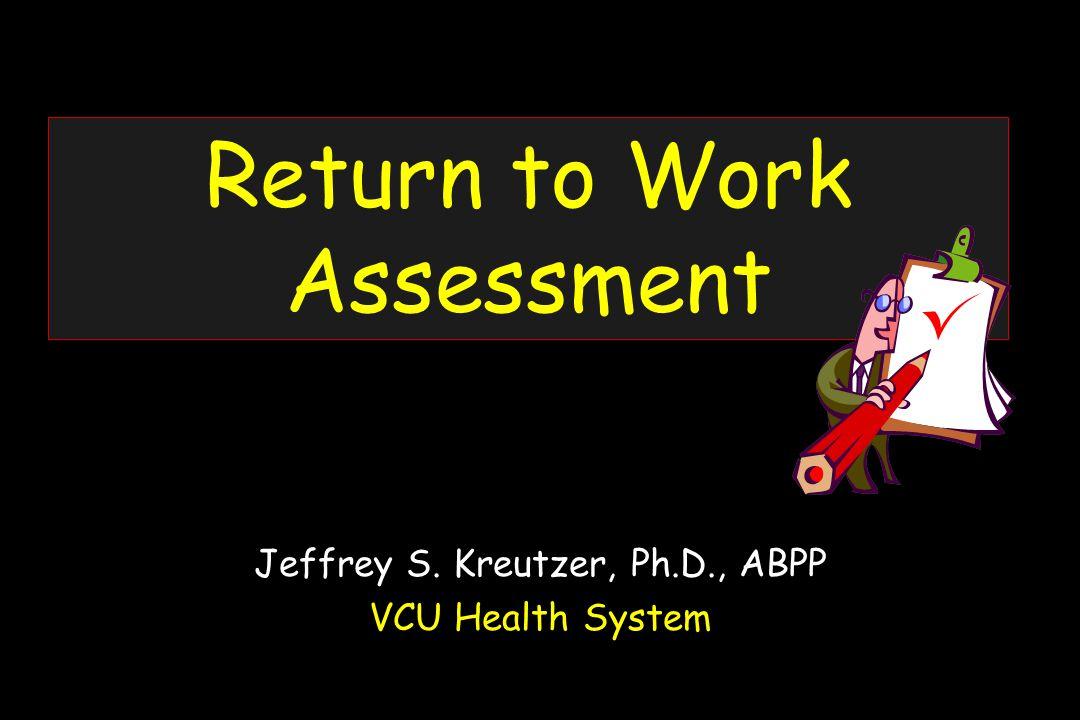 Return to Work Assessment Jeffrey S. Kreutzer, Ph.D., ABPP VCU Health System