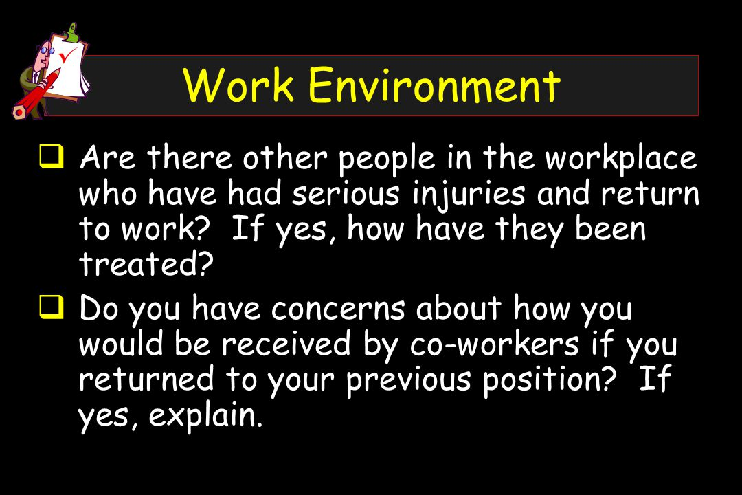 Work Environment  Are there other people in the workplace who have had serious injuries and return to work.
