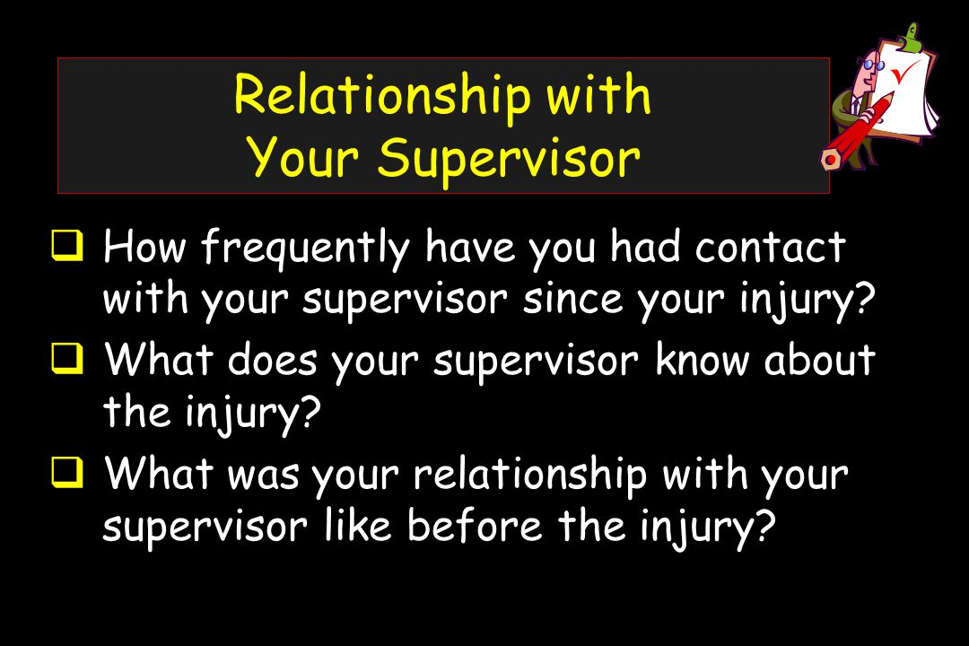Relationship with Your Supervisor  How frequently have you had contact with your supervisor since your injury.