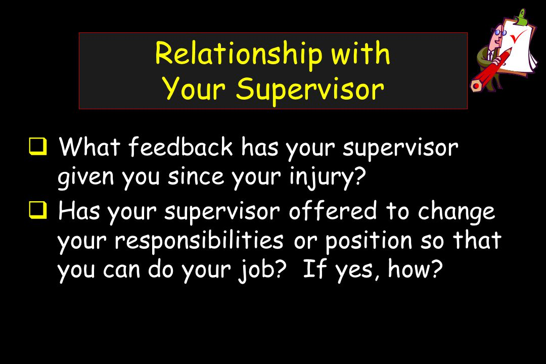 Relationship with Your Supervisor  What feedback has your supervisor given you since your injury.