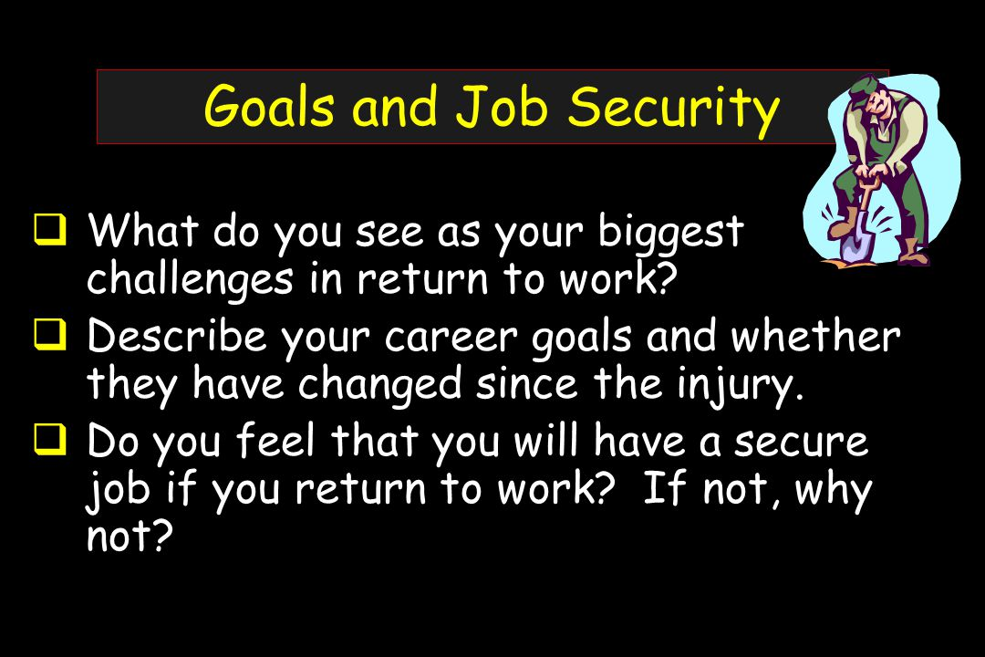 Goals and Job Security  What do you see as your biggest challenges in return to work.