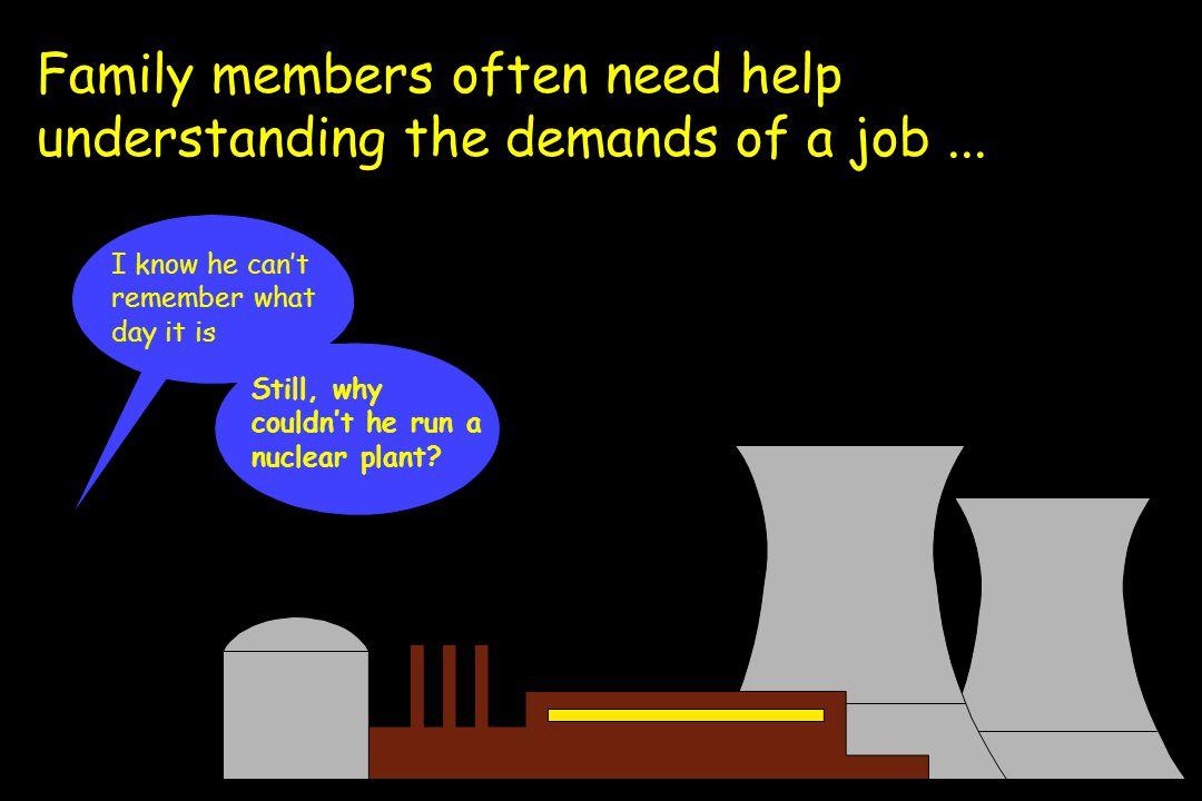 Family members often need help understanding the demands of a job...