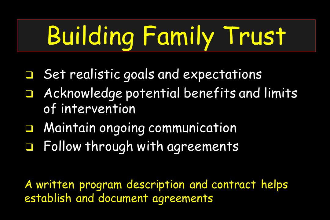 Building Family Trust  Set realistic goals and expectations  Acknowledge potential benefits and limits of intervention  Maintain ongoing communication  Follow through with agreements A written program description and contract helps establish and document agreements