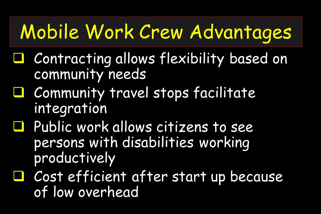 Mobile Work Crew Advantages  Contracting allows flexibility based on community needs  Community travel stops facilitate integration  Public work allows citizens to see persons with disabilities working productively  Cost efficient after start up because of low overhead