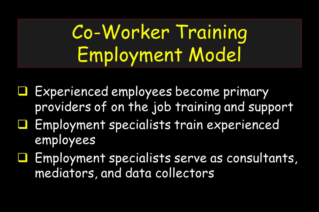 Co-Worker Training Employment Model  Experienced employees become primary providers of on the job training and support  Employment specialists train experienced employees  Employment specialists serve as consultants, mediators, and data collectors