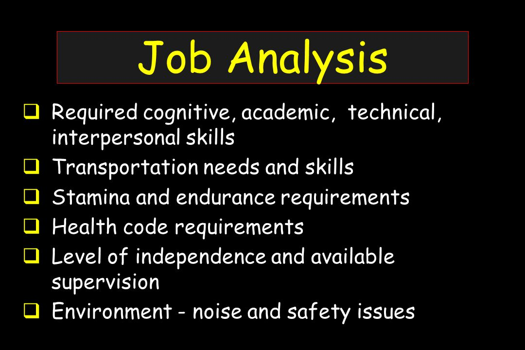 Job Analysis  Required cognitive, academic, technical, interpersonal skills  Transportation needs and skills  Stamina and endurance requirements  Health code requirements  Level of independence and available supervision  Environment - noise and safety issues