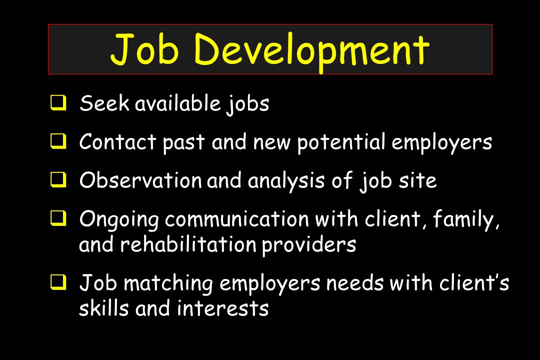 Job Development  Seek available jobs  Contact past and new potential employers  Observation and analysis of job site  Ongoing communication with client, family, and rehabilitation providers  Job matching employers needs with client's skills and interests