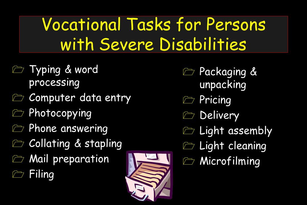 Vocational Tasks for Persons with Severe Disabilities 1 Typing & word processing 1 Computer data entry 1 Photocopying 1 Phone answering 1 Collating & stapling 1 Mail preparation 1 Filing 1 Packaging & unpacking 1 Pricing 1 Delivery 1 Light assembly 1 Light cleaning 1 Microfilming